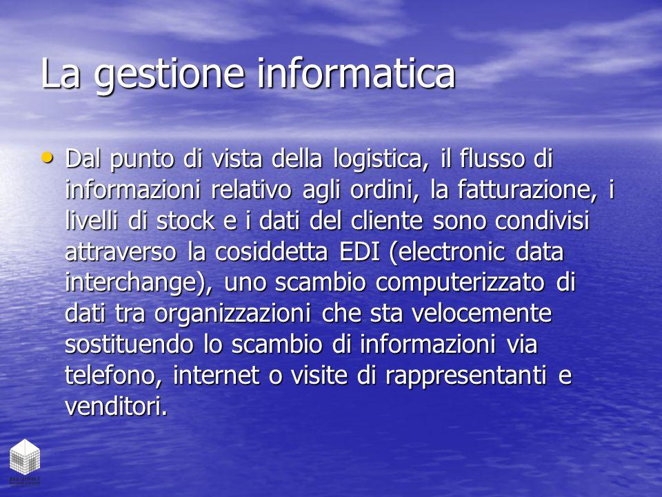 La gestione informatica Dal punto di vista della logistica, il flusso di informazioni relativo agli ordini, la fatturazione, i livelli di stock e i da