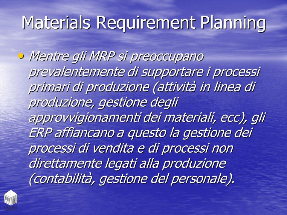 Materials Requirement Planning Mentre gli MRP si preoccupano prevalentemente di supportare i processi primari di produzione (attività in linea di prod