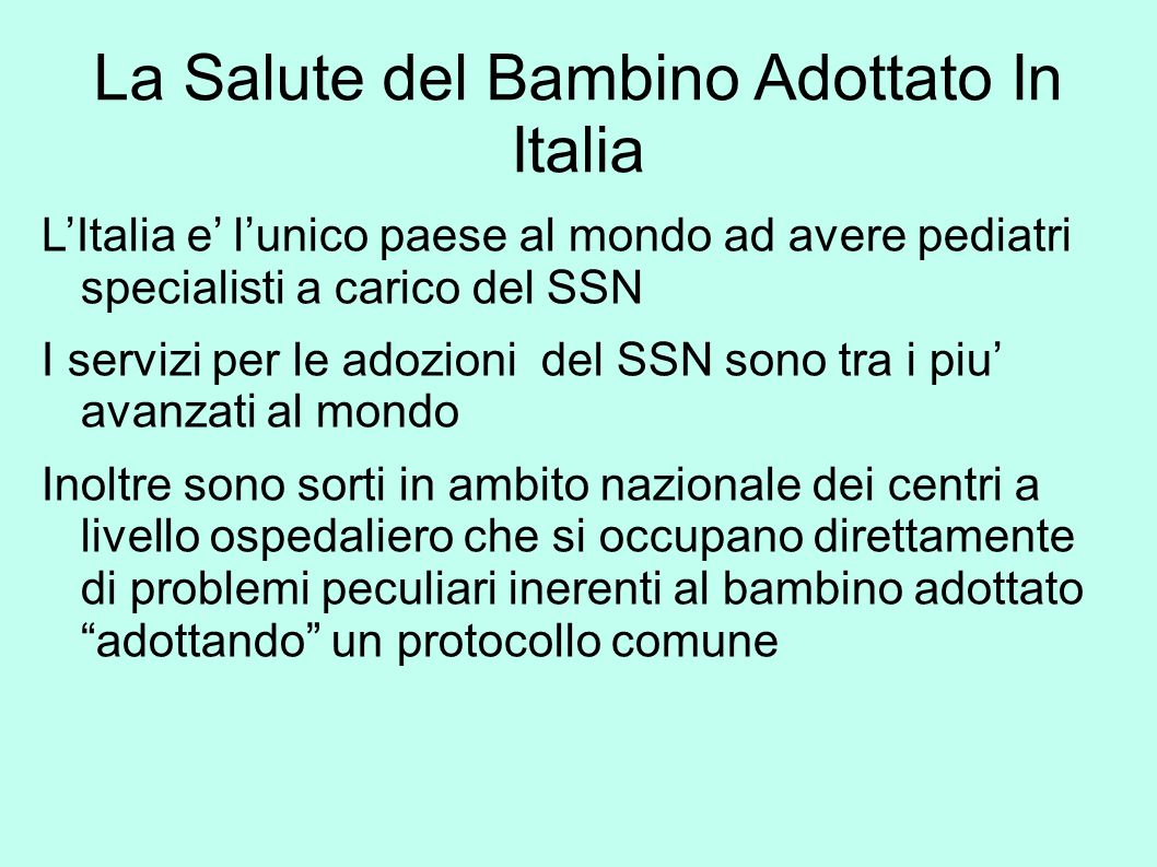La Salute del Bambino Adottato In Italia L'Italia e' l'unico paese al mondo ad avere pediatri specialisti a carico del SSN I servizi per le adozioni d