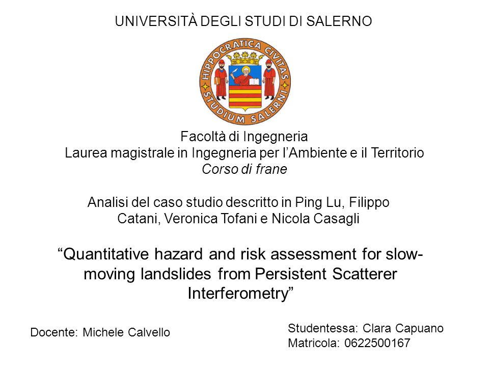 Quantitative hazard and risk assessment for slow- moving landslides from Persistent Scatterer Interferometry Analisi del caso studio descritto in Ping Lu, Filippo Catani, Veronica Tofani e Nicola Casagli UNIVERSITÀ DEGLI STUDI DI SALERNO Facoltà di Ingegneria Laurea magistrale in Ingegneria per l'Ambiente e il Territorio Corso di frane Docente: Michele Calvello Studentessa: Clara Capuano Matricola: 0622500167