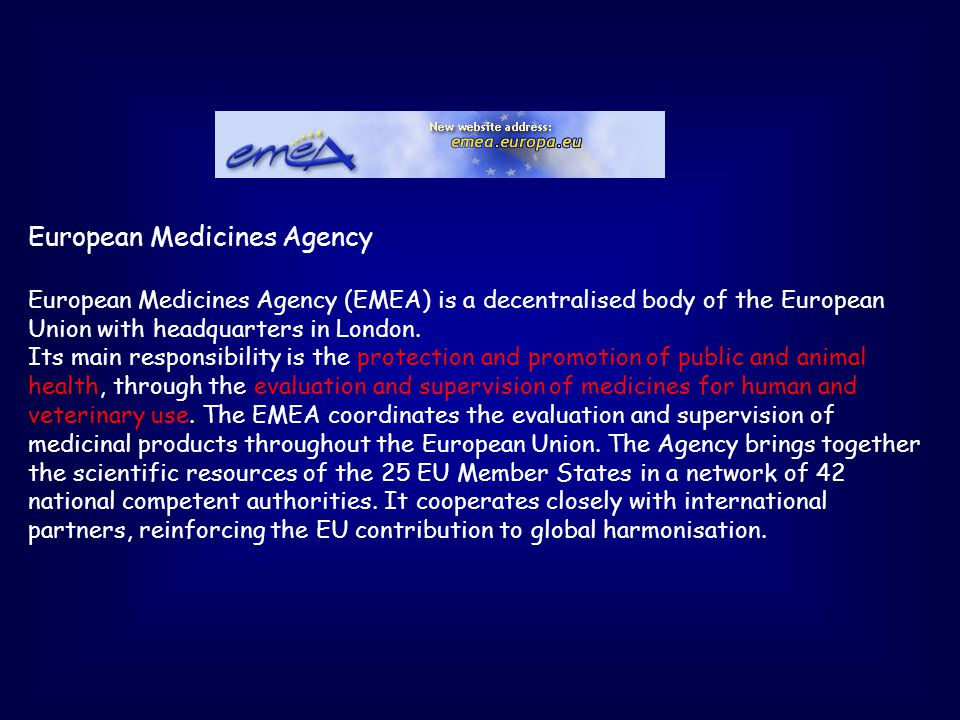 European Medicines Agency European Medicines Agency (EMEA) is a decentralised body of the European Union with headquarters in London.