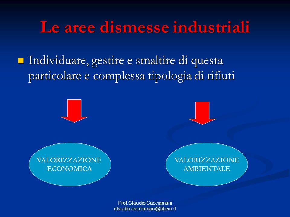 Prof.Claudio Cacciamani claudio.cacciamani@libero.it Le aree dismesse industriali Individuare, gestire e smaltire di questa particolare e complessa tipologia di rifiuti Individuare, gestire e smaltire di questa particolare e complessa tipologia di rifiuti VALORIZZAZIONE ECONOMICA VALORIZZAZIONE AMBIENTALE