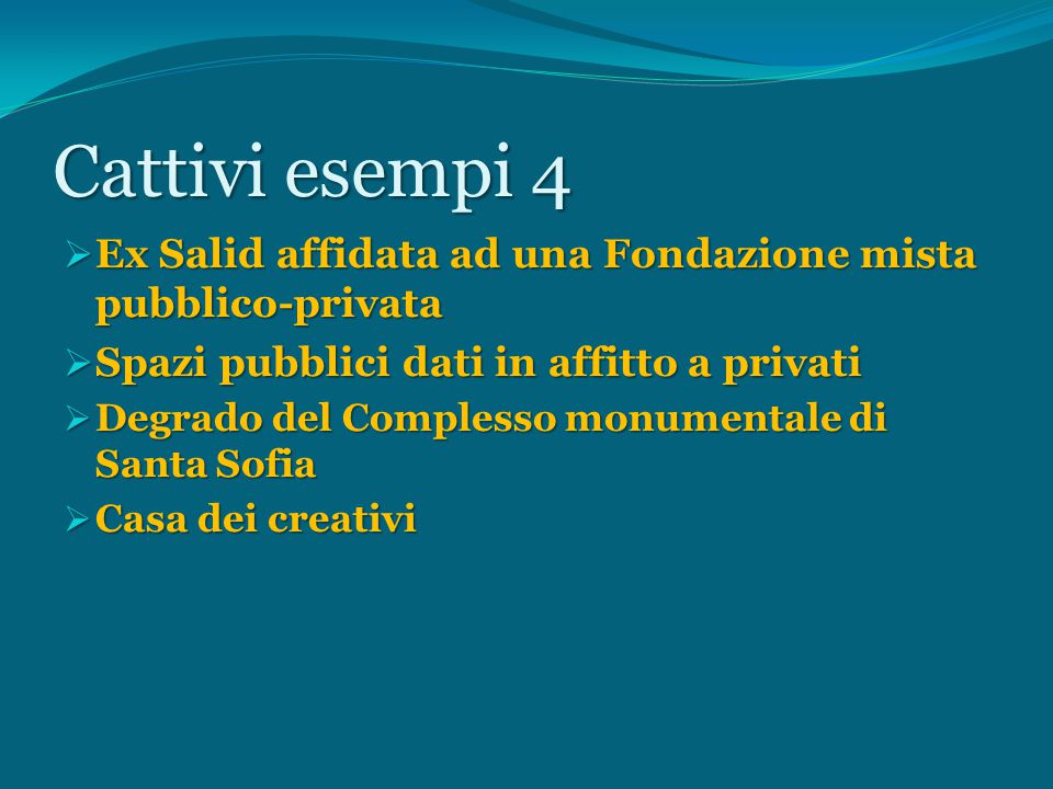 Cattivi esempi 4  Ex Salid affidata ad una Fondazione mista pubblico-privata  Spazi pubblici dati in affitto a privati  Degrado del Complesso monumentale di Santa Sofia  Casa dei creativi