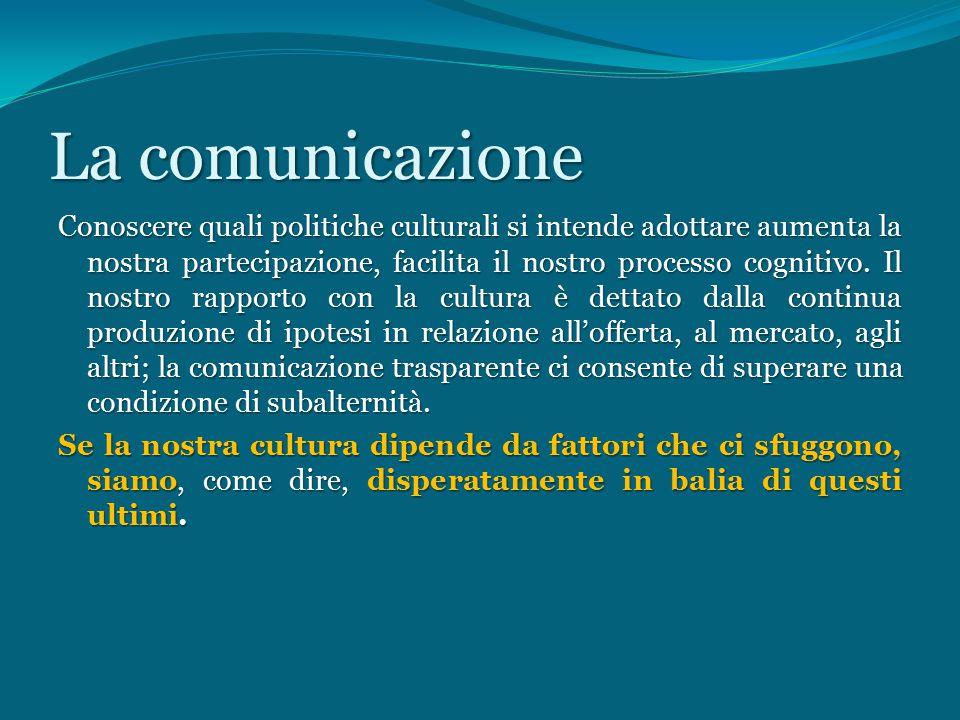 Lacomunicazione La comunicazione Conoscere quali politiche culturali si intende adottare aumenta la nostra partecipazione, facilita il nostro processo cognitivo.