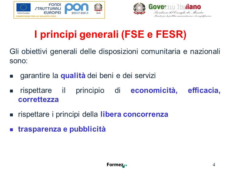 I principi generali (FSE e FESR) Gli obiettivi generali delle disposizioni comunitaria e nazionali sono: garantire la qualità dei beni e dei servizi rispettare il principio di economicità, efficacia, correttezza rispettare i principi della libera concorrenza trasparenza e pubblicità 4