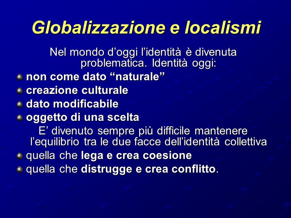 """Globalizzazione e localismi Nel mondo d'oggi l'identità è divenuta problematica. Identità oggi: non come dato """"naturale"""" creazione culturale dato modi"""