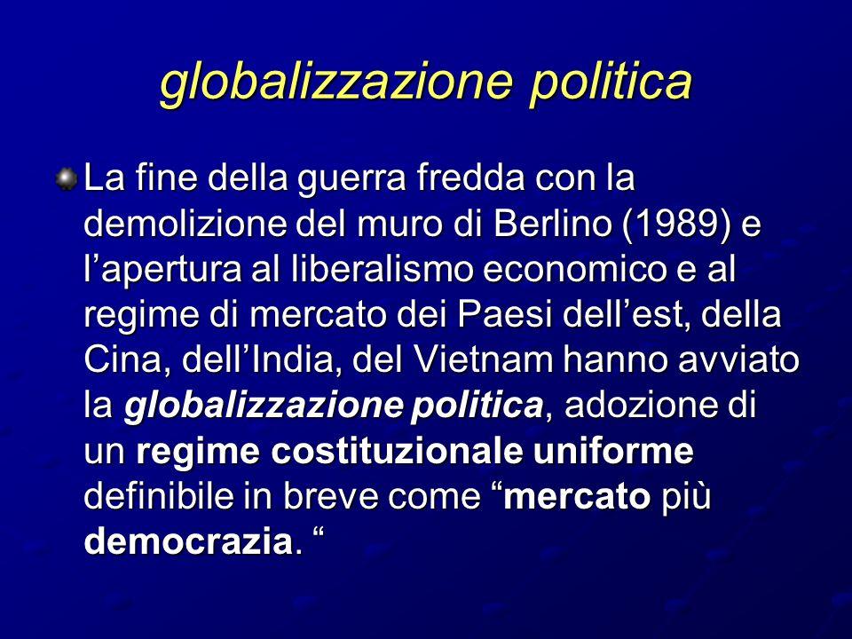 globalizzazione politica La fine della guerra fredda con la demolizione del muro di Berlino (1989) e l'apertura al liberalismo economico e al regime d
