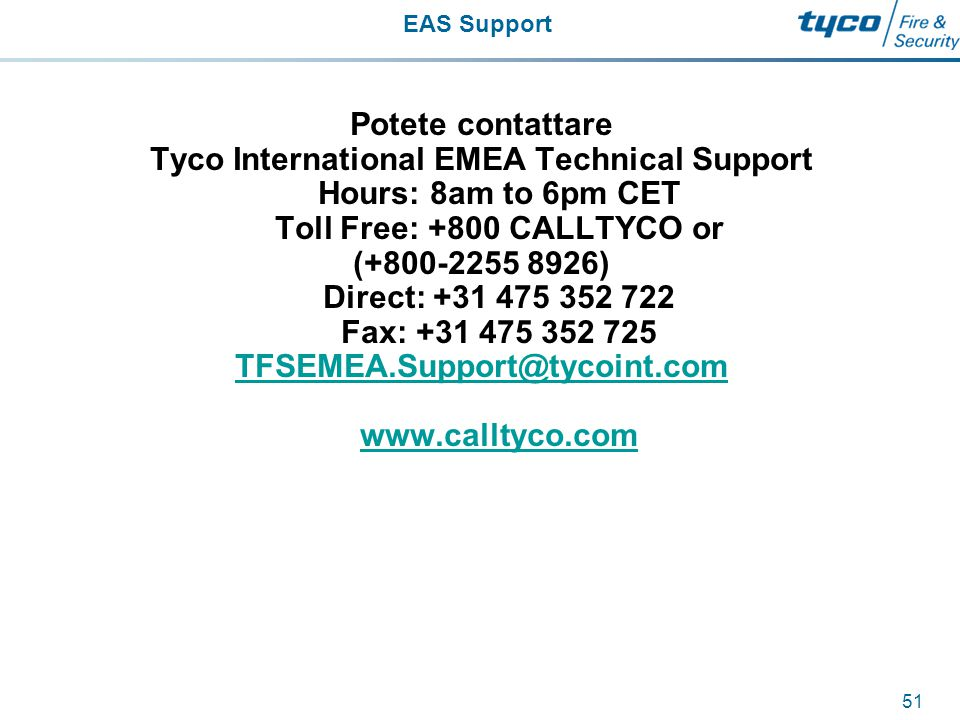 EAS Support 51 Potete contattare Tyco International EMEA Technical Support Hours: 8am to 6pm CET Toll Free: +800 CALLTYCO or (+800-2255 8926) Direct: +31 475 352 722 Fax: +31 475 352 725 TFSEMEA.Support@tycoint.com www.calltyco.com