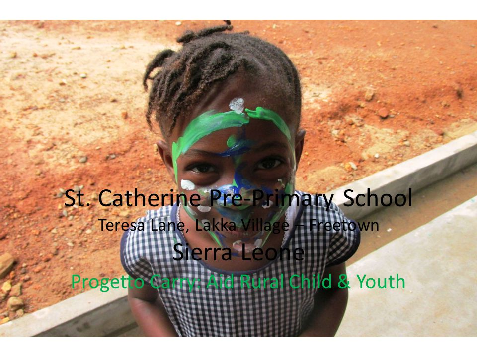 St. Catherine Pre-Primary School Teresa Lane, Lakka Village – Freetown Sierra Leone Progetto Carry: Aid Rural Child & Youth