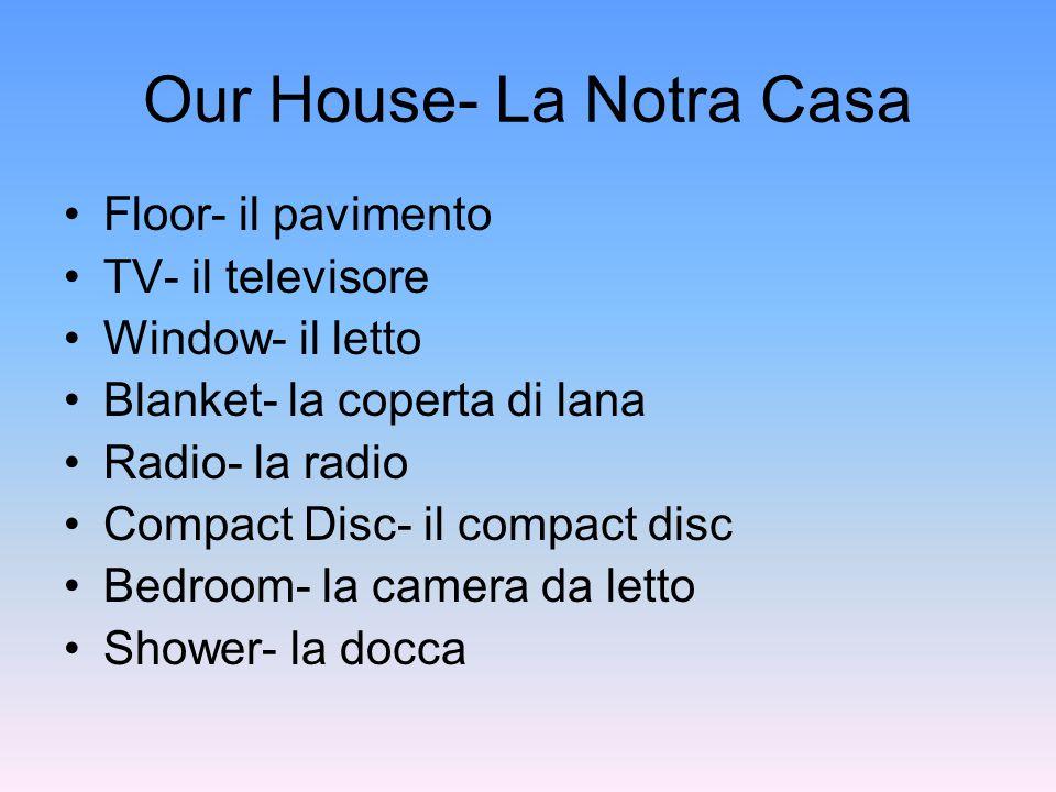 Our House- La Notra Casa Floor- il pavimento TV- il televisore Window- il letto Blanket- la coperta di lana Radio- la radio Compact Disc- il compact disc Bedroom- la camera da letto Shower- la docca