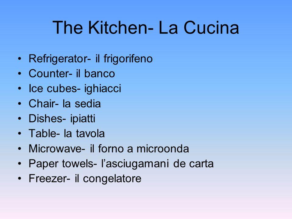 The Kitchen- La Cucina Refrigerator- il frigorifeno Counter- il banco Ice cubes- ighiacci Chair- la sedia Dishes- ipiatti Table- la tavola Microwave- il forno a microonda Paper towels- l'asciugamani de carta Freezer- il congelatore