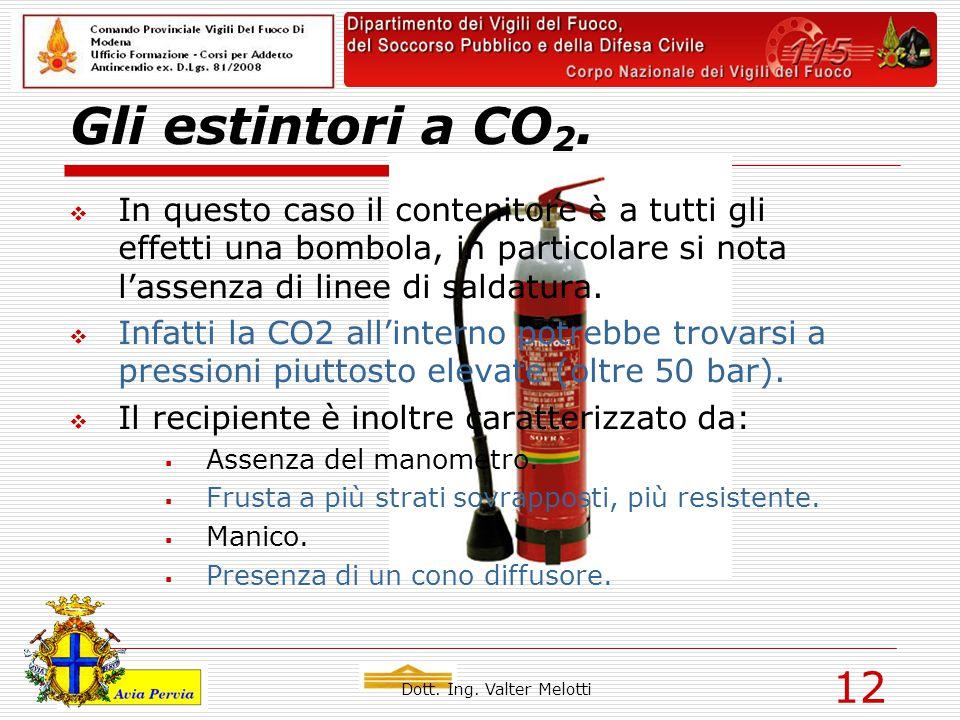 Dott. Ing. Valter Melotti 12 Gli estintori a CO 2.  In questo caso il contenitore è a tutti gli effetti una bombola, in particolare si nota l'assenza