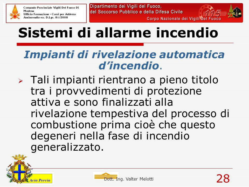 Dott. Ing. Valter Melotti 28 Sistemi di allarme incendio Impianti di rivelazione automatica d'incendio.  Tali impianti rientrano a pieno titolo tra i
