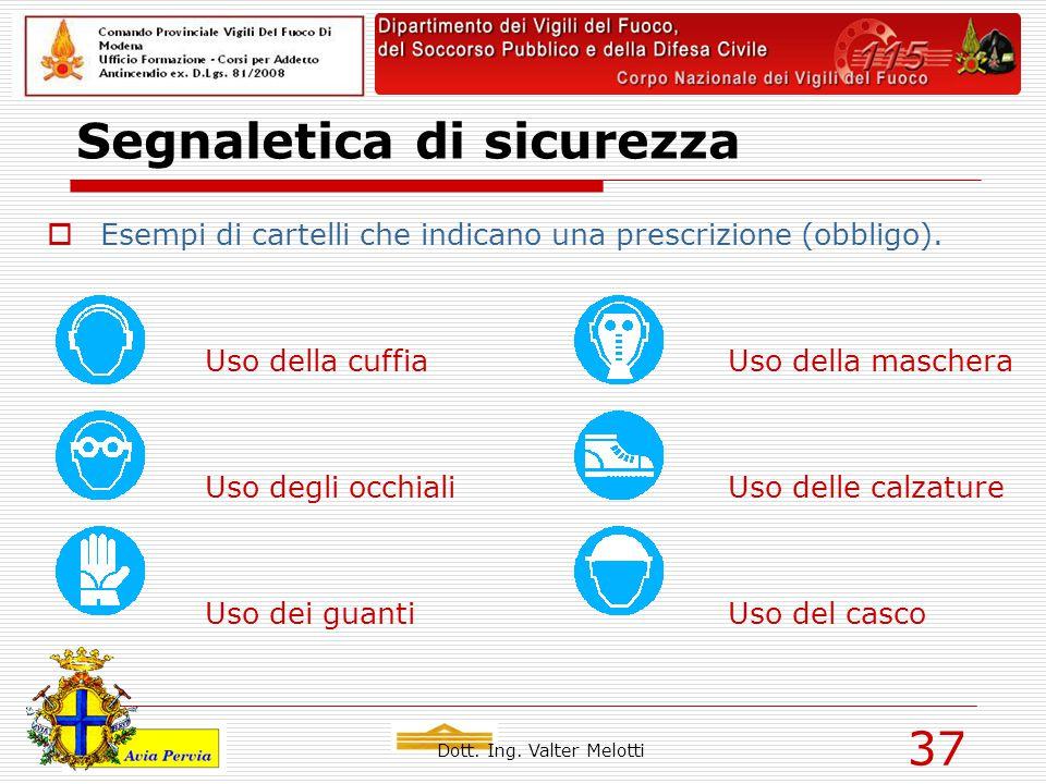 Dott. Ing. Valter Melotti 37 Segnaletica di sicurezza  Esempi di cartelli che indicano una prescrizione (obbligo). Uso della cuffiaUso della maschera
