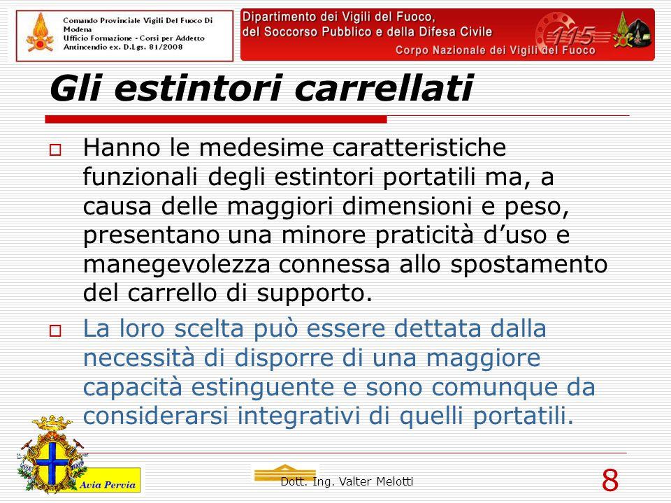 Dott. Ing. Valter Melotti 8 Gli estintori carrellati  Hanno le medesime caratteristiche funzionali degli estintori portatili ma, a causa delle maggio