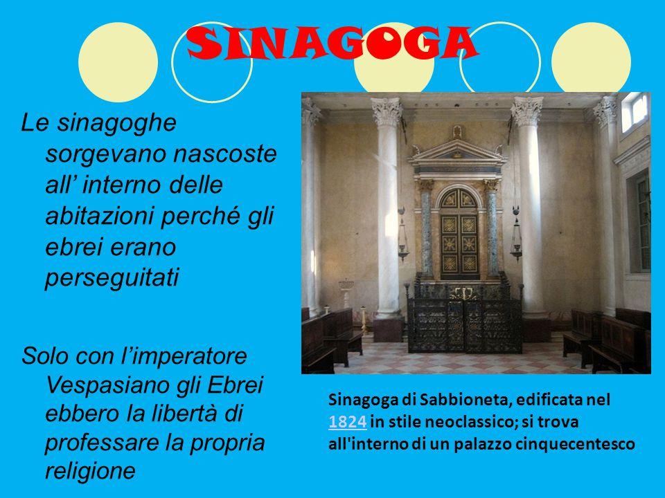 SINAGOGA Le sinagoghe sorgevano nascoste all' interno delle abitazioni perché gli ebrei erano perseguitati Solo con l'imperatore Vespasiano gli Ebrei ebbero la libertà di professare la propria religione Sinagoga di Sabbioneta, edificata nel 1824 in stile neoclassico; si trova all interno di un palazzo cinquecentesco 1824