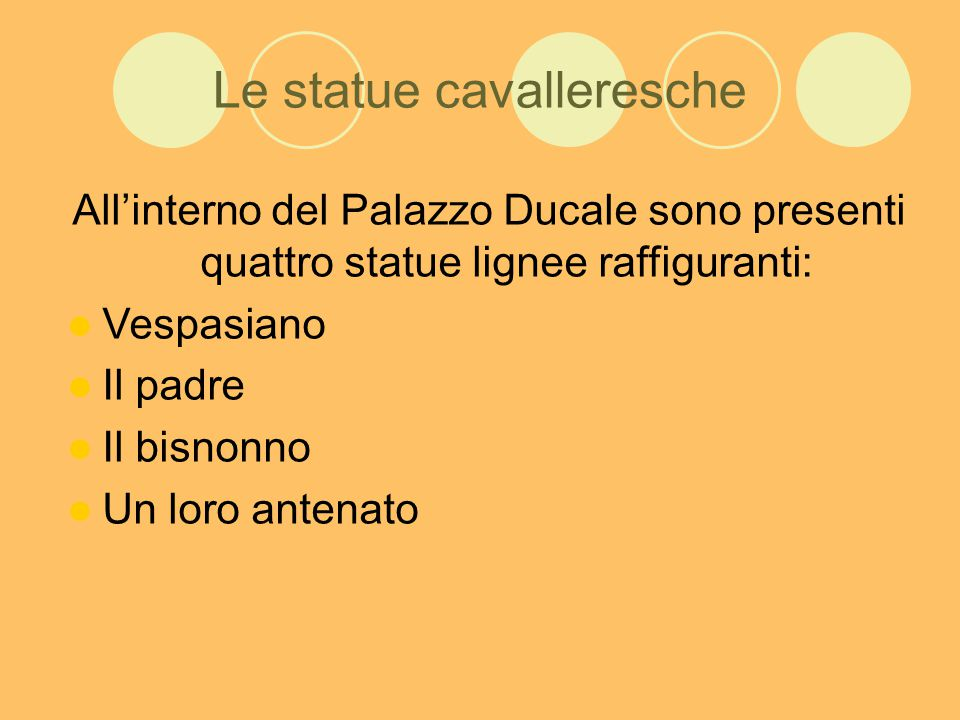 Le statue cavalleresche All'interno del Palazzo Ducale sono presenti quattro statue lignee raffiguranti: Vespasiano Il padre Il bisnonno Un loro antenato