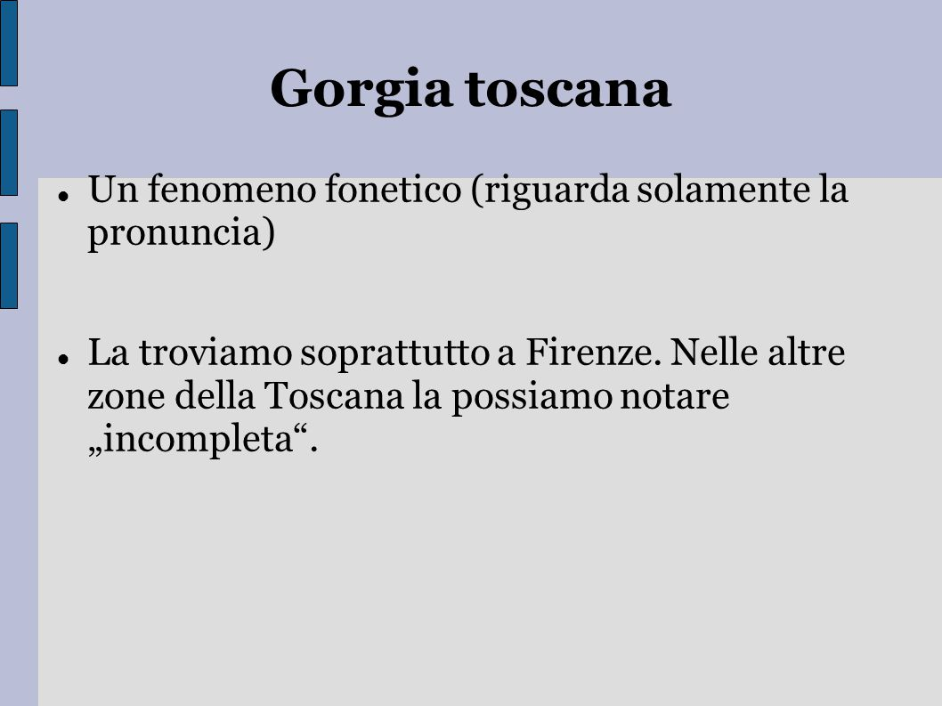 Gorgia toscana Un fenomeno fonetico (riguarda solamente la pronuncia) La troviamo soprattutto a Firenze. Nelle altre zone della Toscana la possiamo no