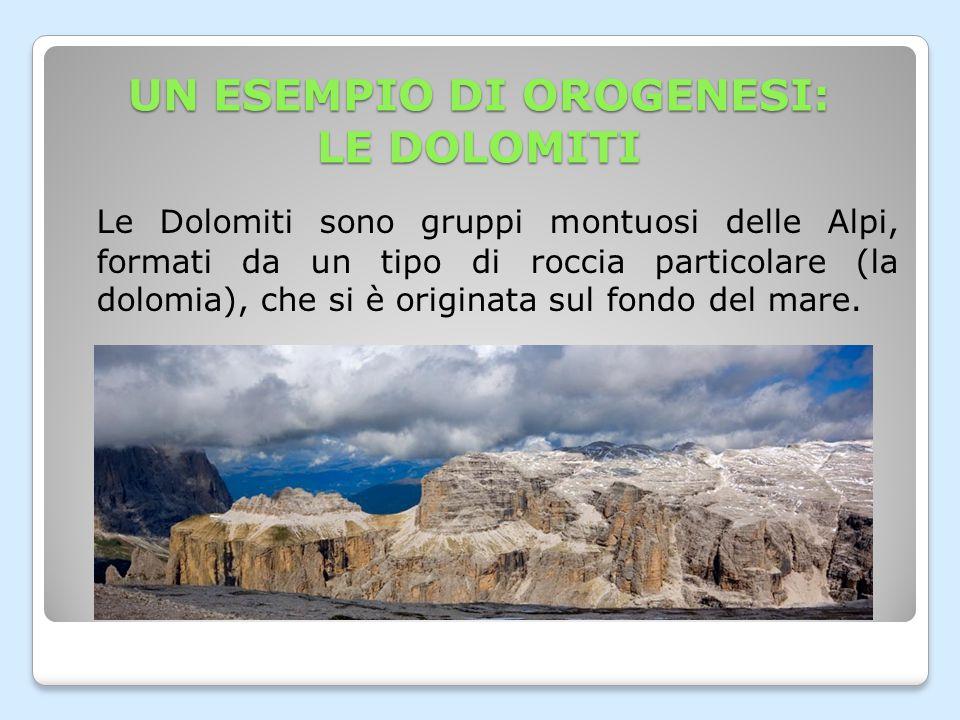 UN ESEMPIO DI OROGENESI: LE DOLOMITI Le Dolomiti sono gruppi montuosi delle Alpi, formati da un tipo di roccia particolare (la dolomia), che si è originata sul fondo del mare.