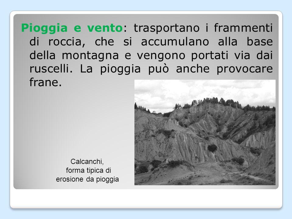 Pioggia e vento: trasportano i frammenti di roccia, che si accumulano alla base della montagna e vengono portati via dai ruscelli.
