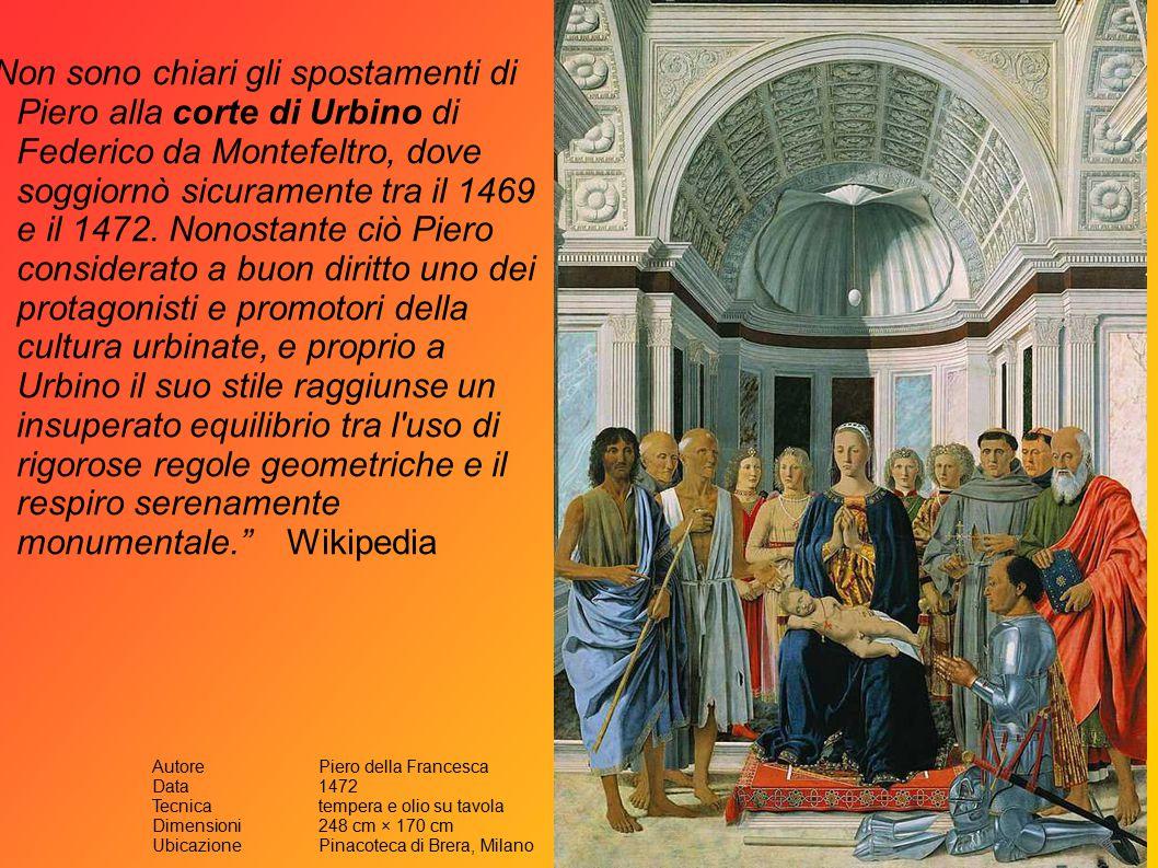 Non sono chiari gli spostamenti di Piero alla corte di Urbino di Federico da Montefeltro, dove soggiornò sicuramente tra il 1469 e il 1472.