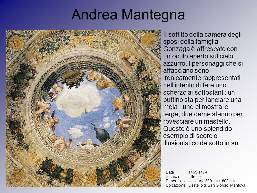 Andrea Mantegna Data1465-1474 Tecnicaaffresco Dimensioniciascuno 300 cm × 800 cm UbicazioneCastello di San Giorgio, Mantova Il soffitto della camera degli sposi della famiglia Gonzaga è affrescato con un oculo aperto sul cielo azzurro.