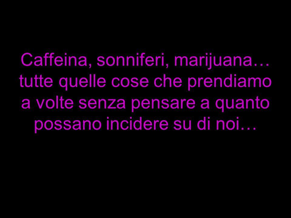 Caffeina, sonniferi, marijuana… tutte quelle cose che prendiamo a volte senza pensare a quanto possano incidere su di noi…