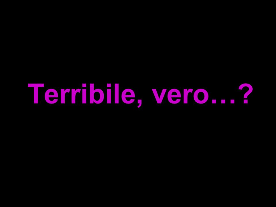 Terribile, vero…