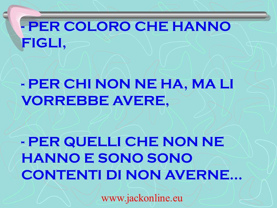 www.jackonline.eu - PER COLORO CHE HANNO FIGLI, - PER CHI NON NE HA, MA LI VORREBBE AVERE, - PER QUELLI CHE NON NE HANNO E SONO SONO CONTENTI DI NON AVERNE...