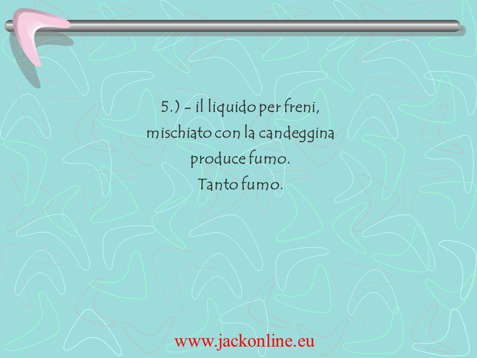 www.jackonline.eu 5.) - il liquido per freni, mischiato con la candeggina produce fumo. Tanto fumo.