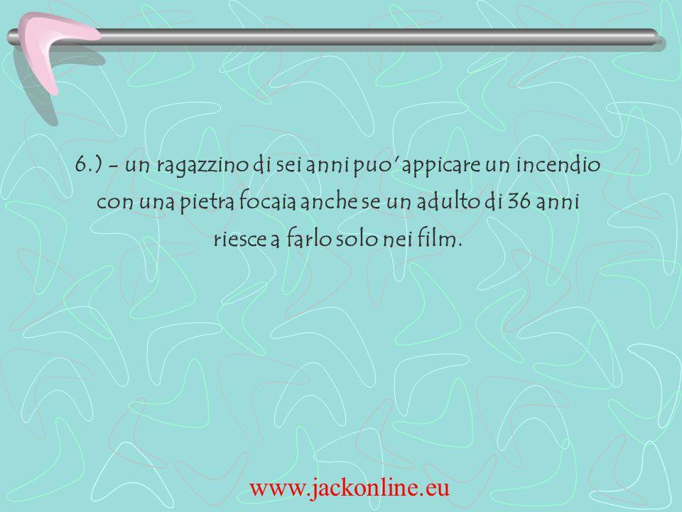 www.jackonline.eu 6.) - un ragazzino di sei anni puo appicare un incendio con una pietra focaia anche se un adulto di 36 anni riesce a farlo solo nei film.