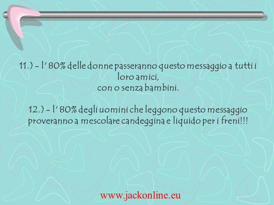 www.jackonline.eu 11.) - l 80% delle donne passeranno questo messaggio a tutti i loro amici, con o senza bambini.