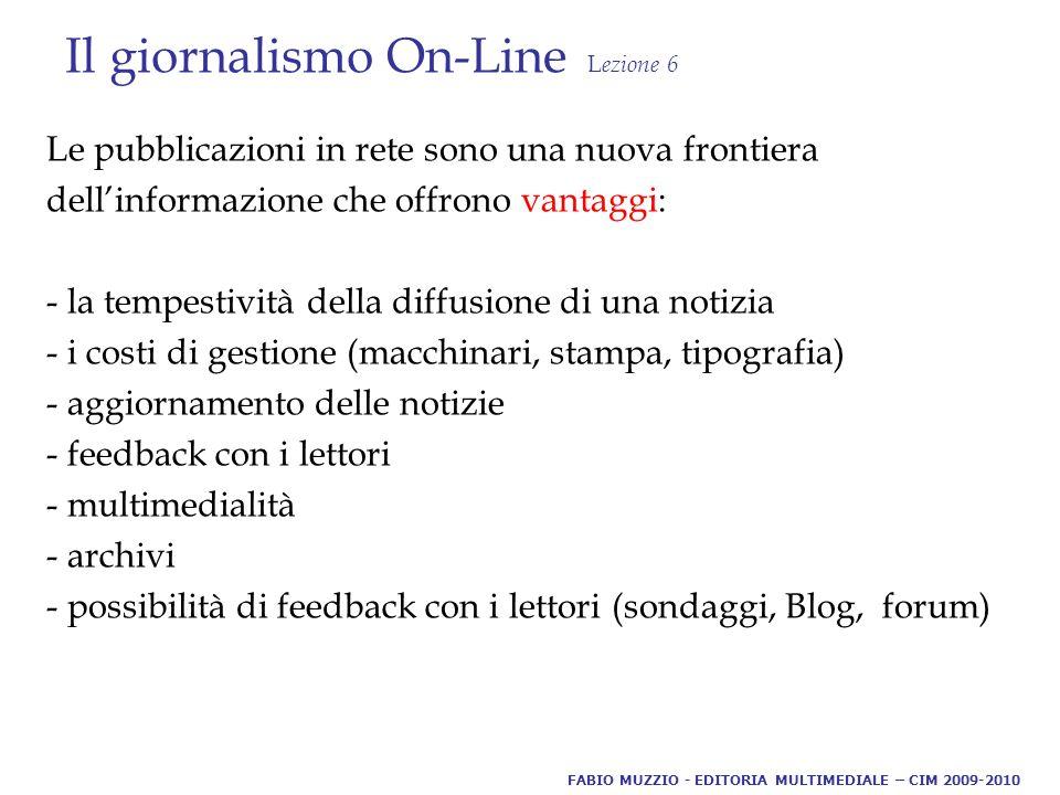 Il giornalismo On-Line L ezione 6 Le pubblicazioni in rete sono una nuova frontiera dell'informazione che offrono vantaggi: - la tempestività della diffusione di una notizia - i costi di gestione (macchinari, stampa, tipografia) - aggiornamento delle notizie - feedback con i lettori - multimedialità - archivi - possibilità di feedback con i lettori (sondaggi, Blog, forum) FABIO MUZZIO - EDITORIA MULTIMEDIALE – CIM 2009-2010