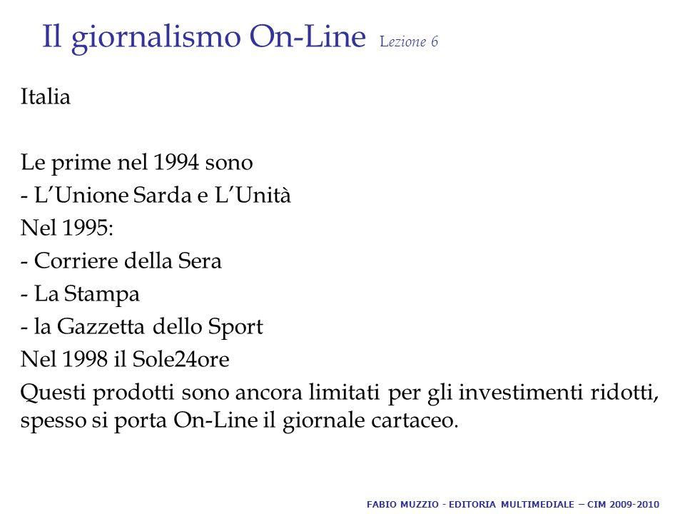 Il giornalismo On-Line L ezione 6 Italia Le prime nel 1994 sono - L'Unione Sarda e L'Unità Nel 1995: - Corriere della Sera - La Stampa - la Gazzetta dello Sport Nel 1998 il Sole24ore Questi prodotti sono ancora limitati per gli investimenti ridotti, spesso si porta On-Line il giornale cartaceo.