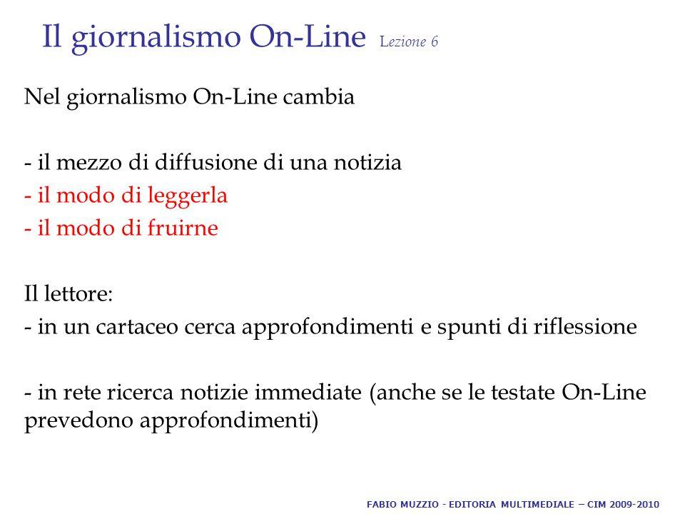 Il giornalismo On-Line L ezione 6 Nel giornalismo On-Line cambia - il mezzo di diffusione di una notizia - il modo di leggerla - il modo di fruirne Il lettore: - in un cartaceo cerca approfondimenti e spunti di riflessione - in rete ricerca notizie immediate (anche se le testate On-Line prevedono approfondimenti) FABIO MUZZIO - EDITORIA MULTIMEDIALE – CIM 2009-2010