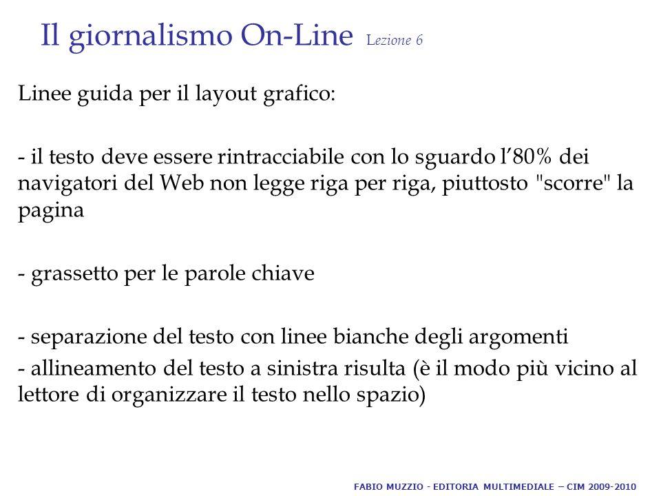 Il giornalismo On-Line L ezione 6 Linee guida per il layout grafico: - il testo deve essere rintracciabile con lo sguardo l'80% dei navigatori del Web non legge riga per riga, piuttosto scorre la pagina - grassetto per le parole chiave - separazione del testo con linee bianche degli argomenti - allineamento del testo a sinistra risulta (è il modo più vicino al lettore di organizzare il testo nello spazio) FABIO MUZZIO - EDITORIA MULTIMEDIALE – CIM 2009-2010