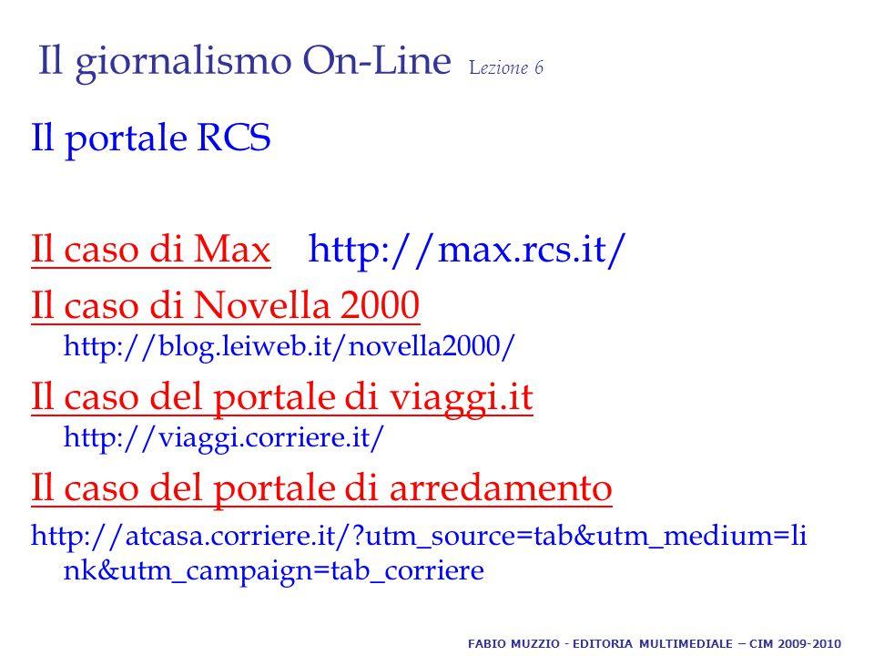 Il giornalismo On-Line L ezione 6 Il portale RCS Il caso di MaxIl caso di Max http://max.rcs.it/ Il caso di Novella 2000 Il caso di Novella 2000 http://blog.leiweb.it/novella2000/ Il caso del portale di viaggi.it Il caso del portale di viaggi.it http://viaggi.corriere.it/ Il caso del portale di arredamento http://atcasa.corriere.it/ utm_source=tab&utm_medium=li nk&utm_campaign=tab_corriere FABIO MUZZIO - EDITORIA MULTIMEDIALE – CIM 2009-2010