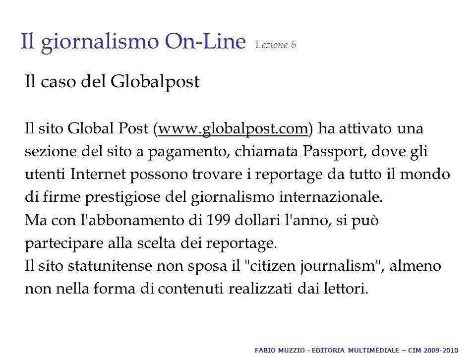 Il giornalismo On-Line L ezione 6 Il caso del Globalpost Il sito Global Post (www.globalpost.com) ha attivato una sezione del sito a pagamento, chiamata Passport, dove gli utenti Internet possono trovare i reportage da tutto il mondo di firme prestigiose del giornalismo internazionale.