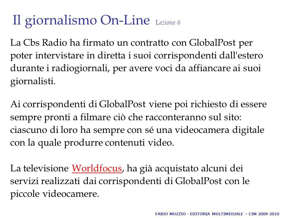 Il giornalismo On-Line L ezione 6 La Cbs Radio ha firmato un contratto con GlobalPost per poter intervistare in diretta i suoi corrispondenti dall estero durante i radiogiornali, per avere voci da affiancare ai suoi giornalisti.