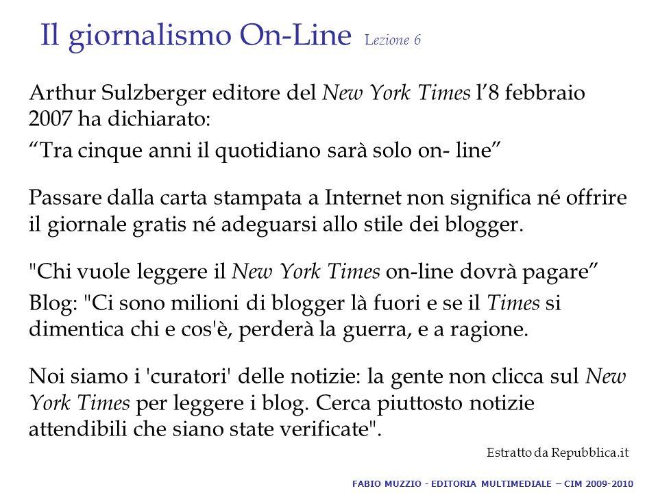 Il giornalismo On-Line L ezione 6 Arthur Sulzberger editore del New York Times l'8 febbraio 2007 ha dichiarato: Tra cinque anni il quotidiano sarà solo on- line Passare dalla carta stampata a Internet non significa né offrire il giornale gratis né adeguarsi allo stile dei blogger.