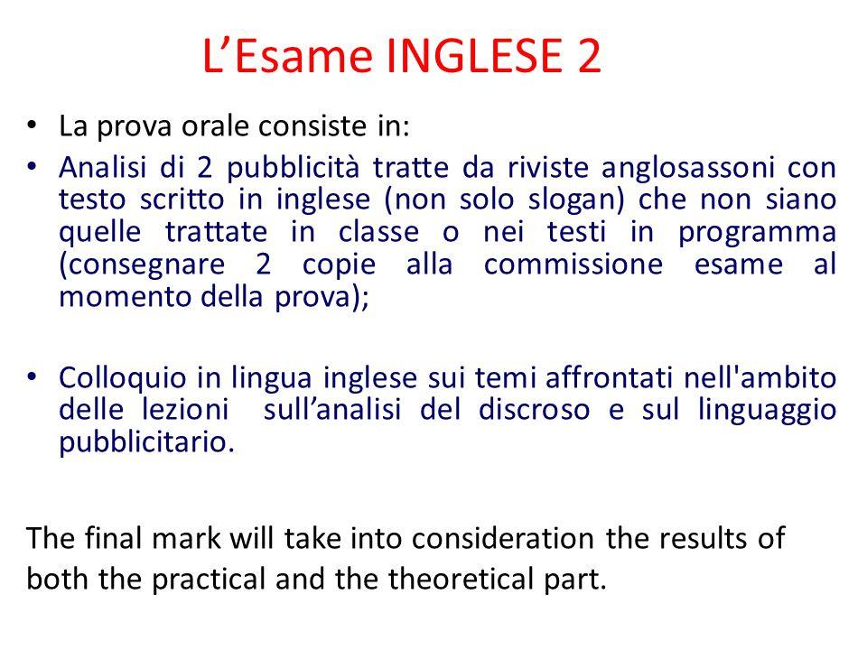 L'Esame INGLESE 2 La prova orale consiste in: Analisi di 2 pubblicità tratte da riviste anglosassoni con testo scritto in inglese (non solo slogan) ch