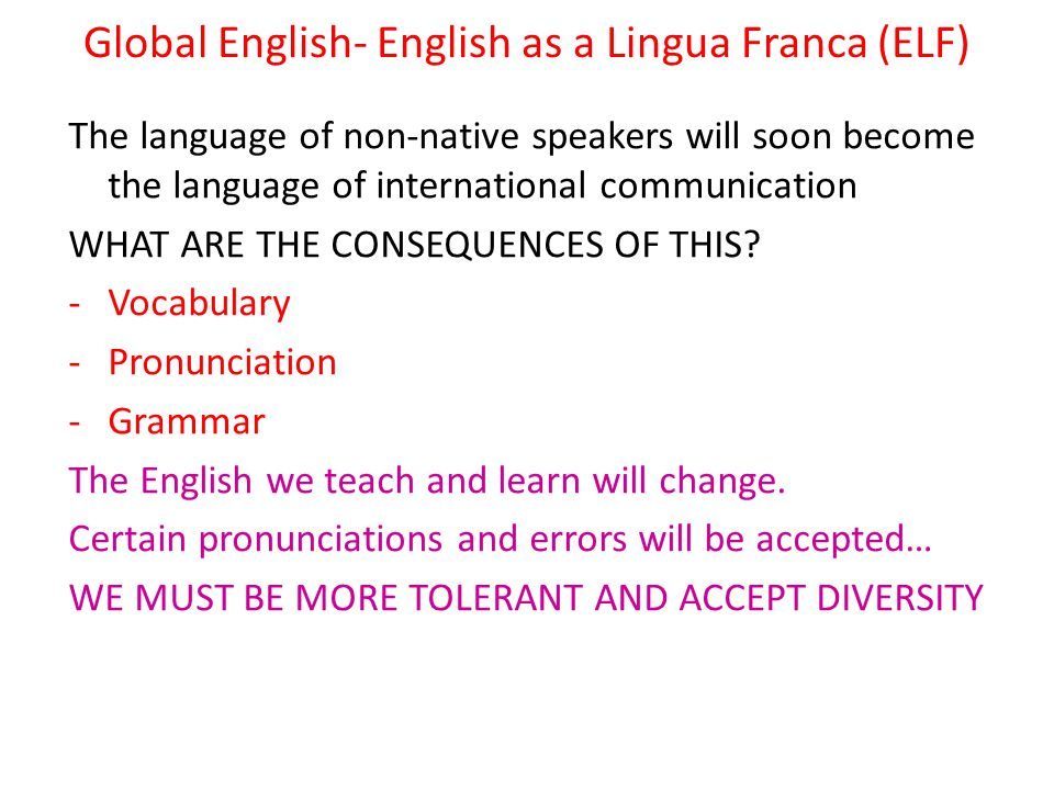 Global English- English as a Lingua Franca (ELF) The language of non-native speakers will soon become the language of international communication WHAT