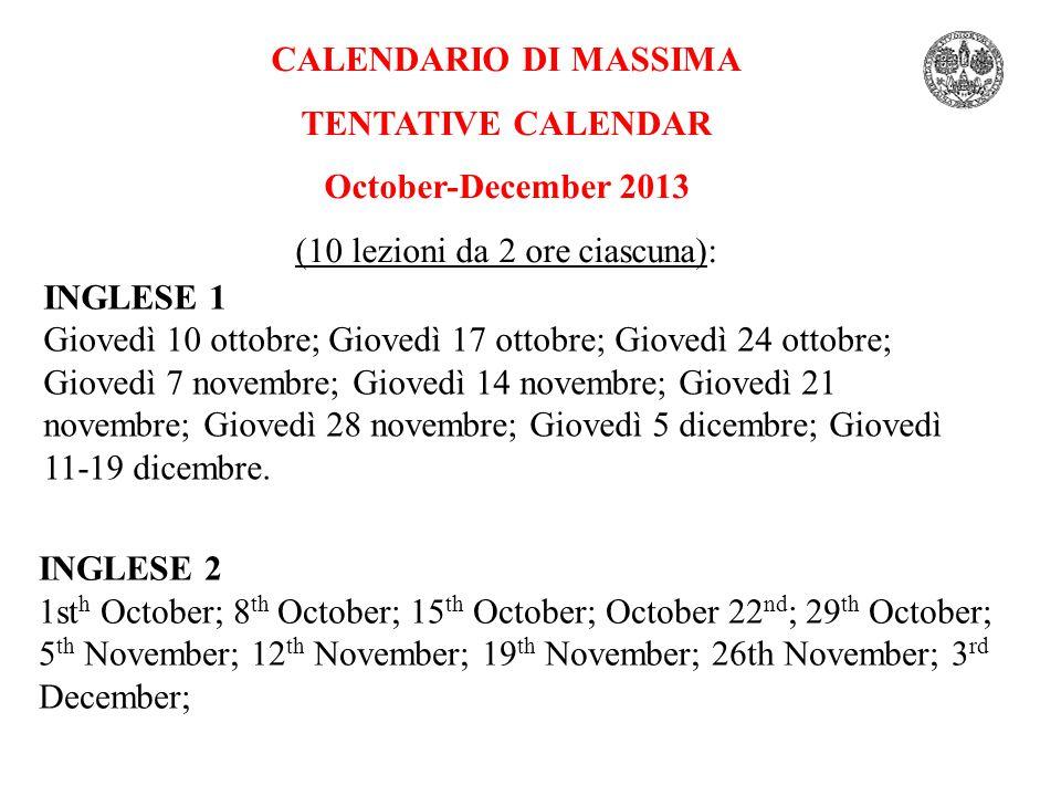 CALENDARIO DI MASSIMA TENTATIVE CALENDAR October-December 2013 (10 lezioni da 2 ore ciascuna): INGLESE 1 Giovedì 10 ottobre; Giovedì 17 ottobre; Giove