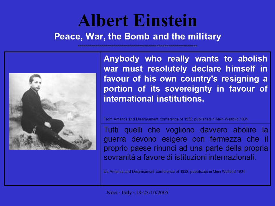 Noci - Italy - 19-23/10/2005 Albert Einstein Peace, War, the Bomb and the military ----------------------------------------------------------- Until armies exist, any serious conflict will lead to war.