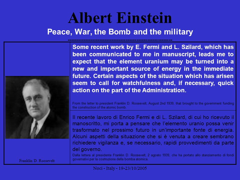 Noci - Italy - 19-23/10/2005 Albert Einstein Peace, War, the Bomb and the military ----------------------------------------------------------- The release of atomic energy has not created a new problem.
