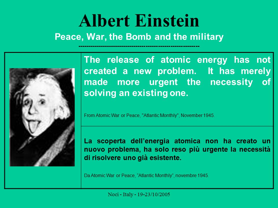 Noci - Italy - 19-23/10/2005 Albert Einstein Peace, War, the Bomb and the military ----------------------------------------------------------- I do not consider myself the father of the release of atomic energy.