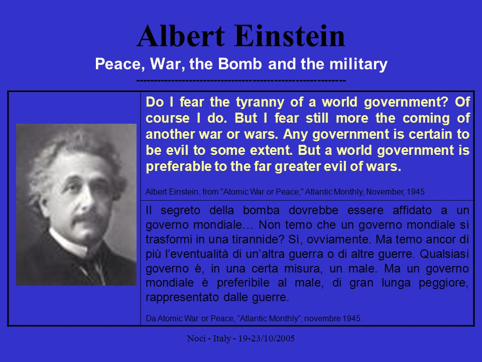 Noci - Italy - 19-23/10/2005 Albert Einstein Peace, War, the Bomb and the military ----------------------------------------------------------- Organised power can be opposed only by organised power.