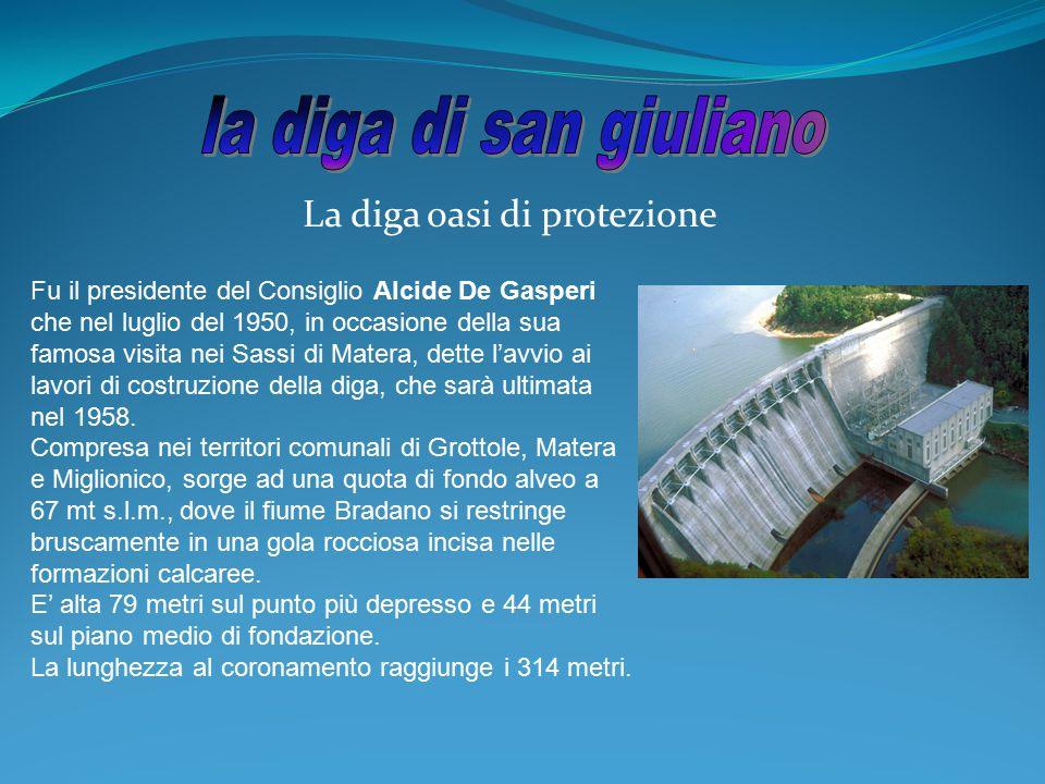 La diga oasi di protezione Fu il presidente del Consiglio Alcide De Gasperi che nel luglio del 1950, in occasione della sua famosa visita nei Sassi di
