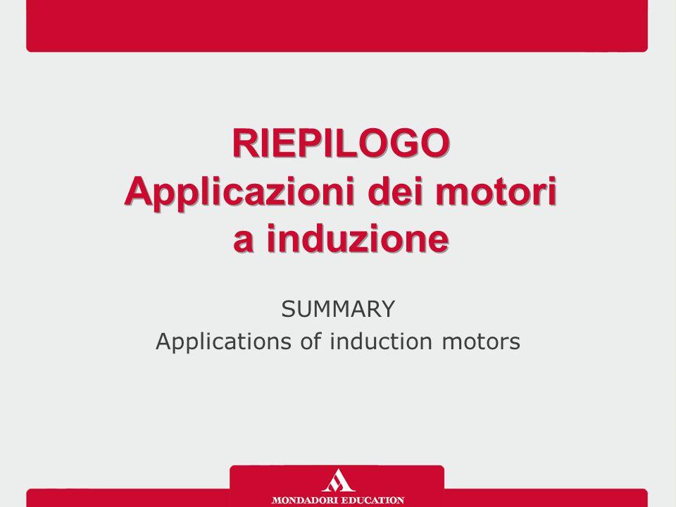 SUMMARY Applications of induction motors RIEPILOGO Applicazioni dei motori a induzione RIEPILOGO Applicazioni dei motori a induzione