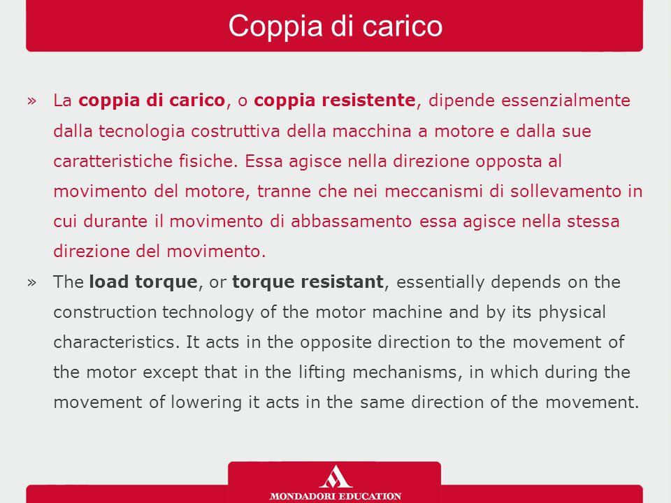 »La coppia di carico, o coppia resistente, dipende essenzialmente dalla tecnologia costruttiva della macchina a motore e dalla sue caratteristiche fisiche.